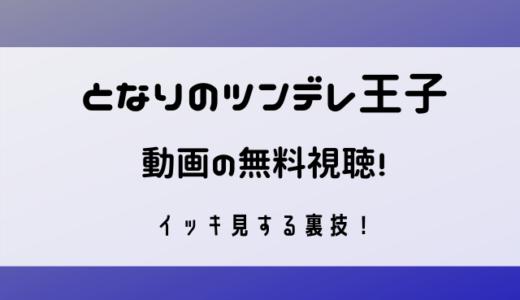 となりのツンデレ王子の動画視聴はこれ一択!無料でイッキ見する裏技!