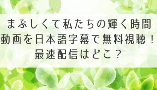 まぶしくて私たちの輝く時間の動画を日本語字幕で無料視聴!最速配信はどこ?