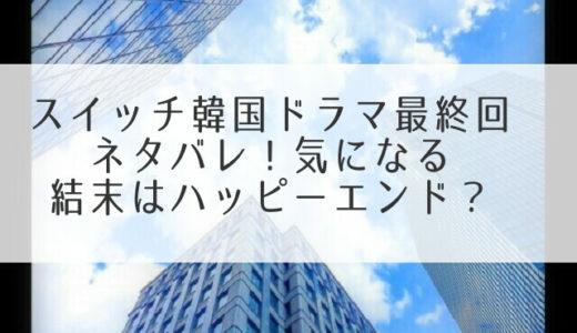 スイッチ韓国ドラマ最終回ネタバレ!気になる結末はハッピーエンド?