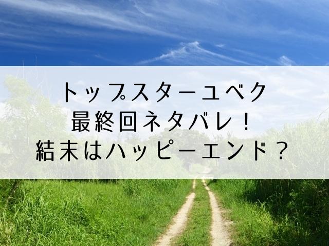 トップスター ユベク ネタバレ 韓国ドラマ 最終回 あらすじ 結末