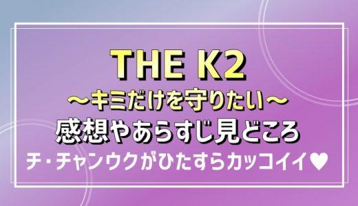 THE K2~キミだけを守りたい~|感想やあらすじ見どころまとめ【チ・チャンウク主演韓国ドラマ】
