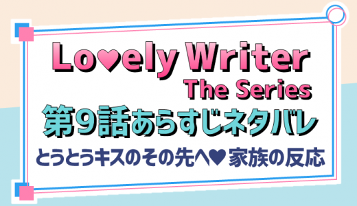 Lovely Writer第9話日本語訳/ネタバレあらすじ【キスのその先と衝撃の事実】ラブリーライター