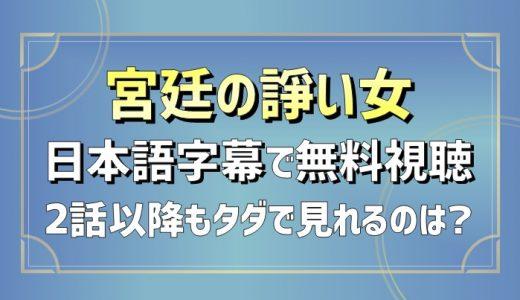 宮廷の諍い女(いさかいめ)動画を日本語字幕で無料視聴!2話以降もタダで見れるのは?