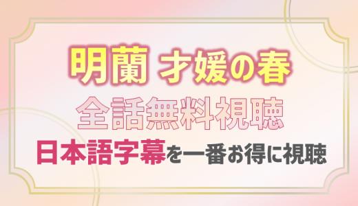 明蘭-才媛の春-全話動画を無料配信で見る方法|日本語字幕付き中国ドラマをお得に視聴